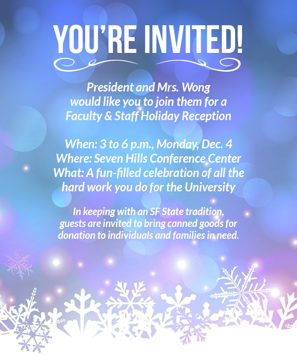 You're Invited! President and Mrs. Wong would like you to join them for a Faculty & Staff Holiday Reception When: 3 to 6 p.m., Monday, Dec. 4 Where: Seven Hills Conference Center What: A fun-filled celebration of all the hard work you do for the University In keeping with an SF State tradition, guests are invited to bring canned goods for donation to individuals and families in need.
