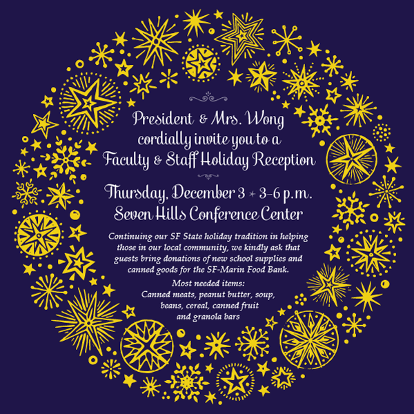 President & Mrs. Wong cordially invite you to a Faculty & Staff Holiday Reception, Thursday, December 3, 3-6 p.m. Continuing our SF State holiday tradition in helping those in our local community, we kindly ask that guests bring donations of new school supplies and canned goods for the SF-Marin Food Book.  Most needed items:  Canned meats, peanut butter, soup, beans, cereal, canned fruit and granola bars