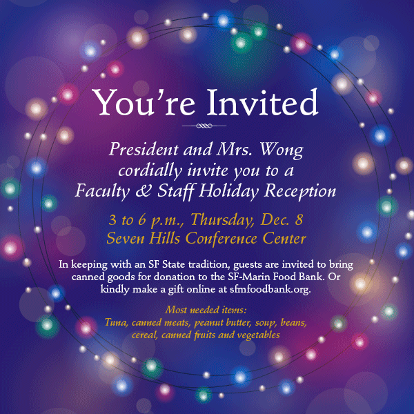 President and Mrs. Wong cordially invite you to a Faculty & Staff Holiday Reception 3 to 6 p.m., Thursday, Dec. 8 Seven Hills Conference Center. In keeping with an SF State tradition, guests are invited to bring canned goods for donation to the SF-Marin Food bank. Or kindly make a gift online at sfmfoodbank.org. Most needed items: Tuna, canned meats, peanut butter, soup, beans, cereal, canned fruits and vegetables.